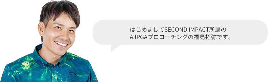 はじめましてSECOND IMPACT所属のAJPGAプロコーチングの福島拓弥です。